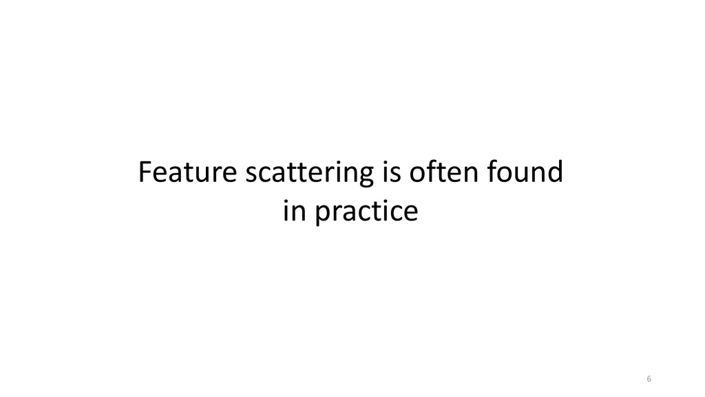 Feature scattering is often found in practice 6