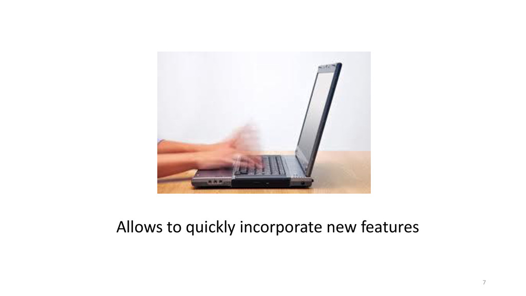 Allows to quickly incorporate new features 7