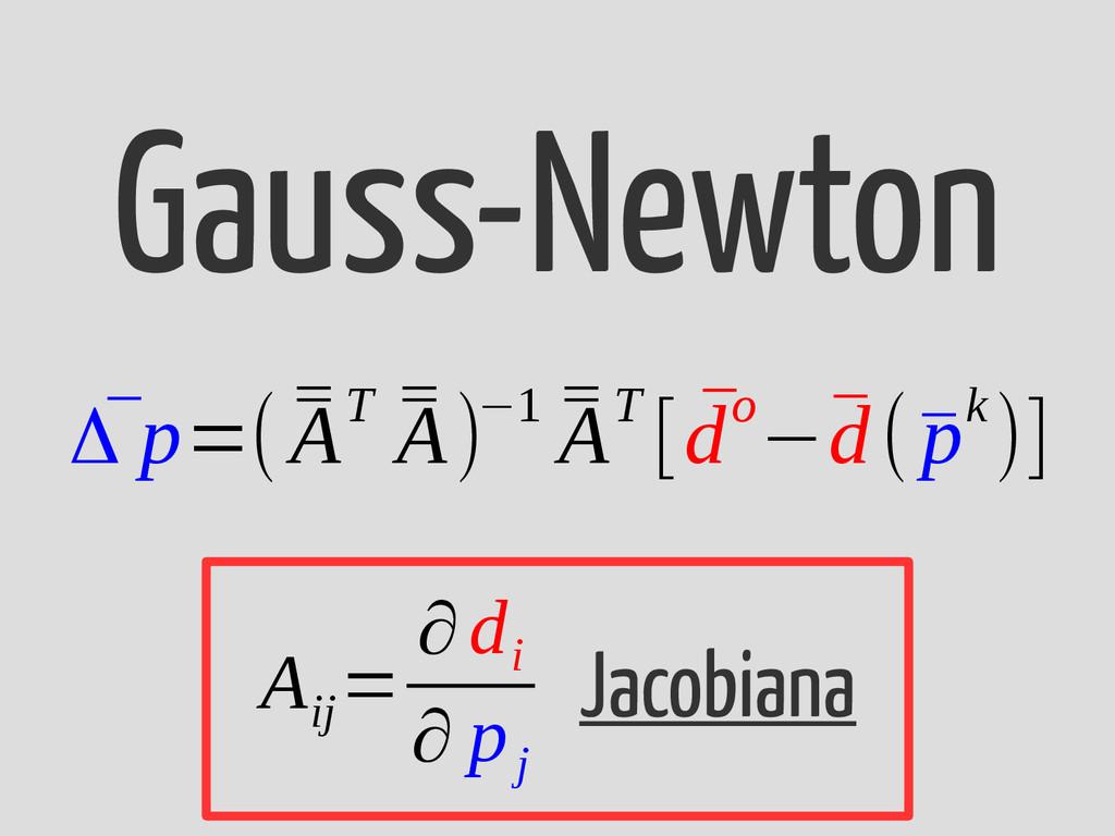 Gauss-Newton ¯ Δ p=( ¯ ¯ AT ¯ ¯ A)−1 ¯ ¯ AT [ ¯...