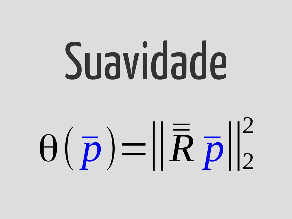 θ(¯ p)=‖¯ ¯ R ¯ p‖ 2 2 Suavidade