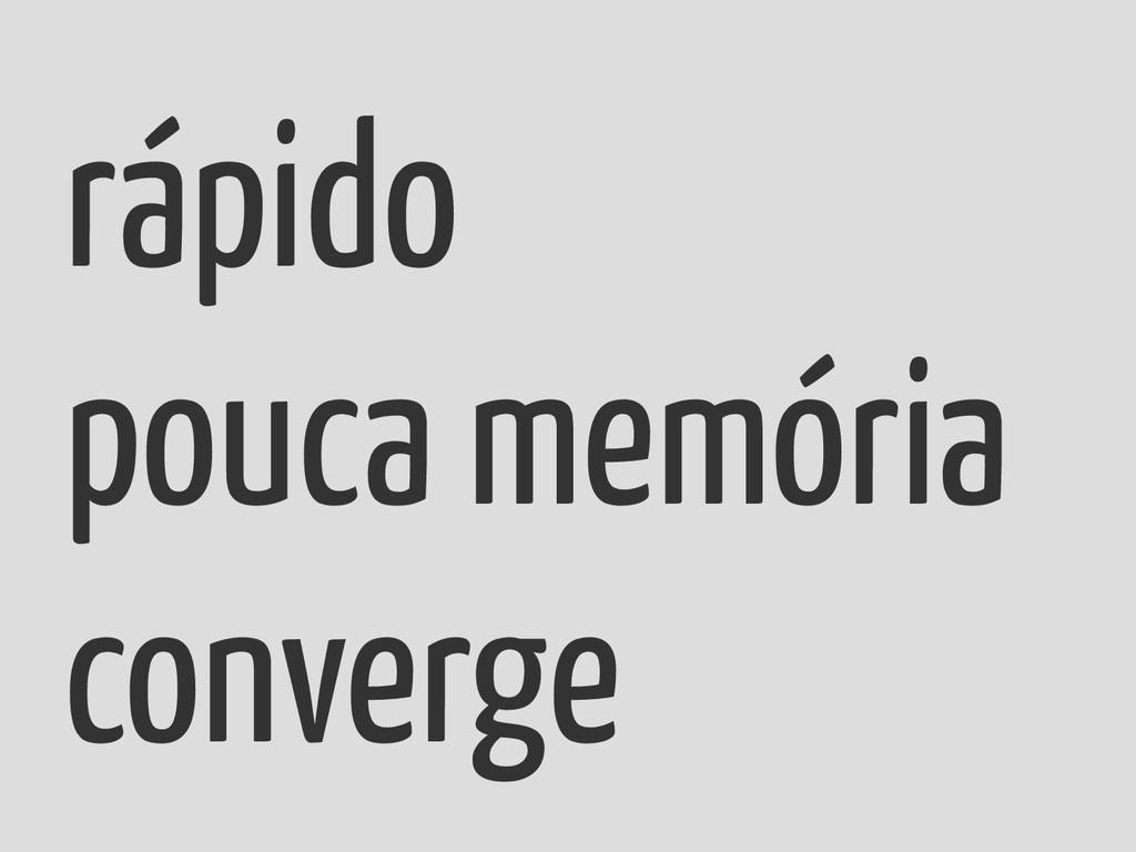 rápido pouca memória converge