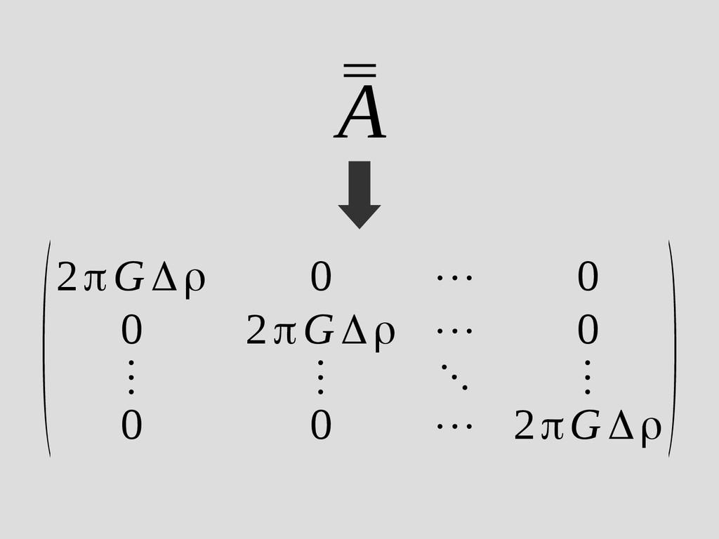 (2πGΔρ 0 ⋯ 0 0 2πGΔρ ⋯ 0 ⋮ ⋮ ⋱ ⋮ 0 0 ⋯ 2πG Δρ )...