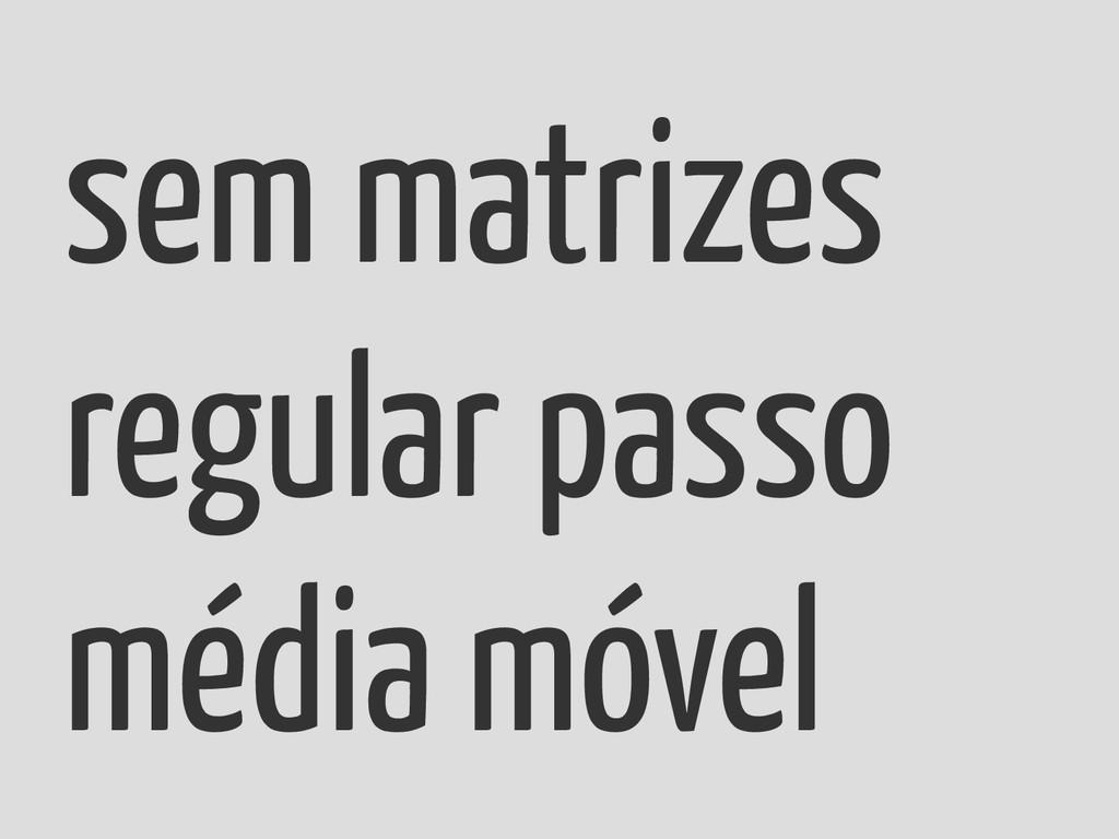 sem matrizes regular passo média móvel