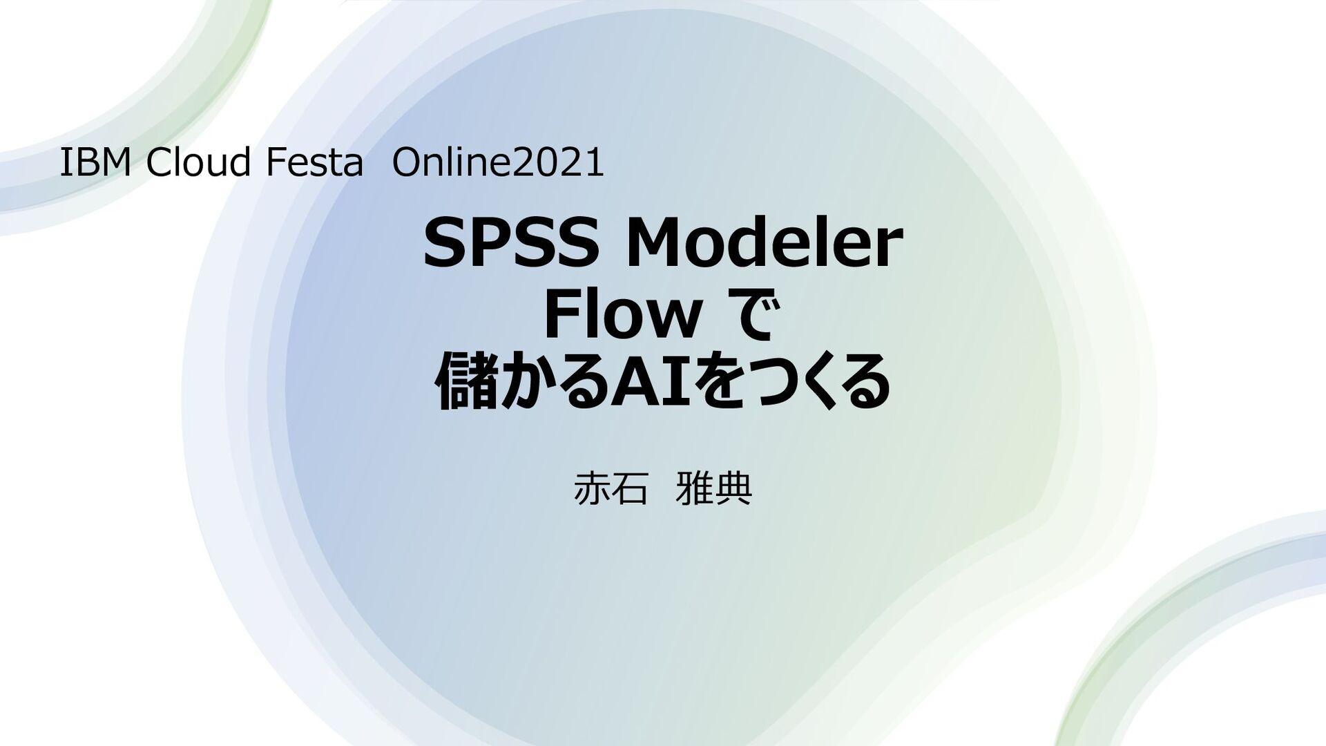 SPSS Modeler Flow で 儲かるAIをつくる IBM Cloud Festa O...