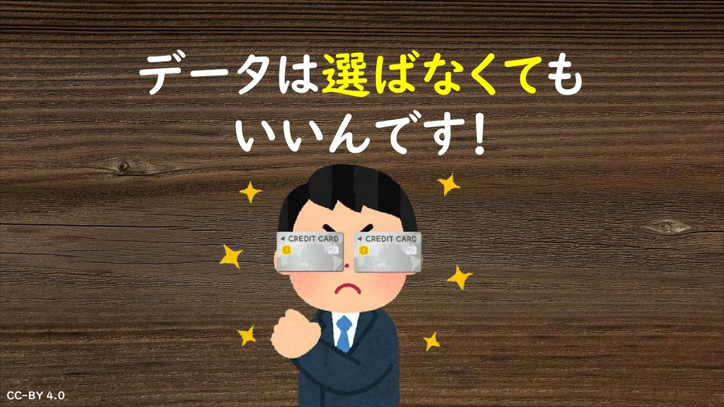 CC-BY 4.0 CC-BY 4.0 データは選ばなくても いいんです!