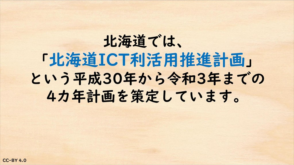 CC-BY 4.0 CC-BY 4.0 北海道では、 「北海道ICT利活用推進計画」 という平...