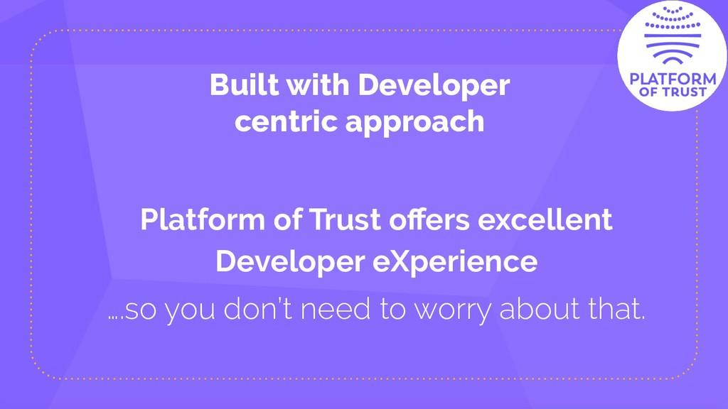 Built with Developer centric approach Platform ...