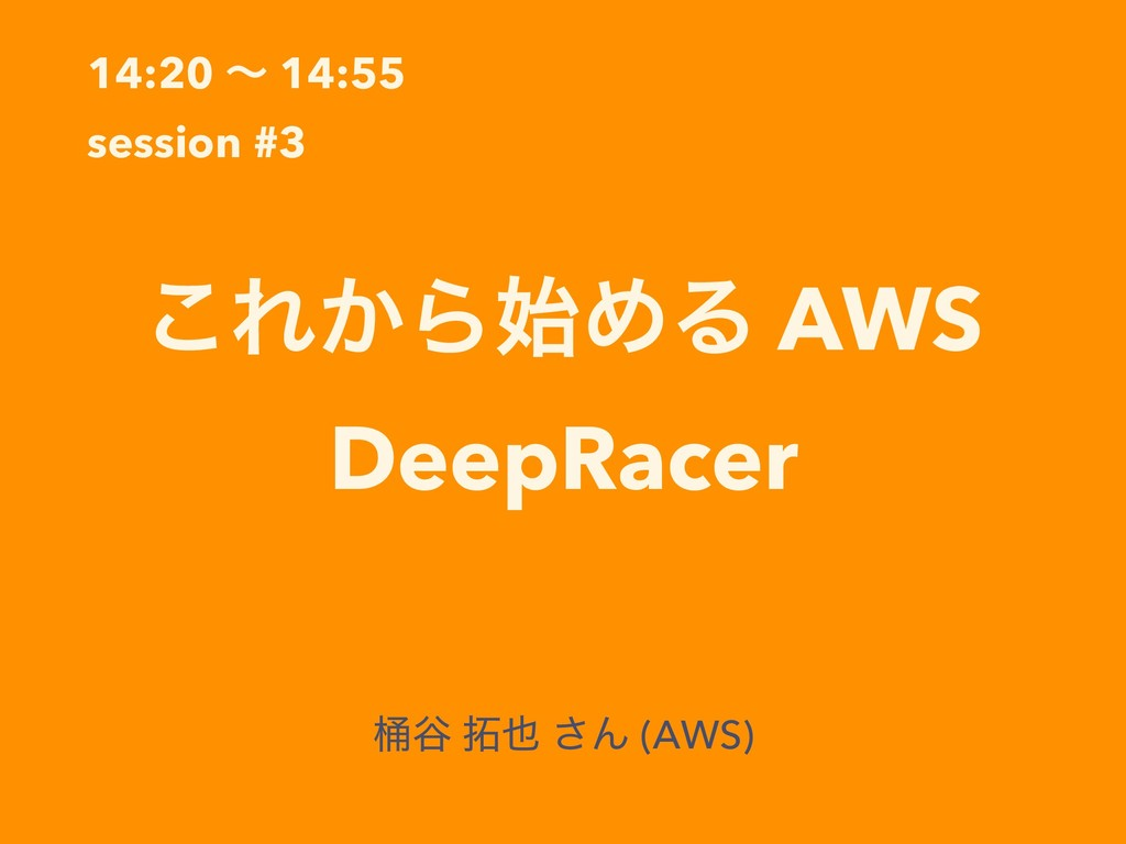 14:20 ʙ 14:55 session #3 ͜Ε͔ΒΊΔ AWS DeepRacer ...
