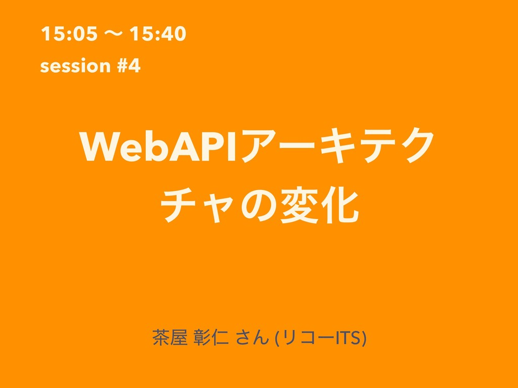 15:05 ʙ 15:40 session #4 WebAPIΞʔΩςΫ νϟͷมԽ ஡԰ জ...