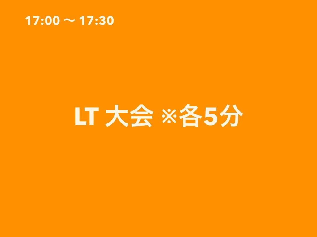 17:00 ʙ 17:30 LT େձ ※֤5