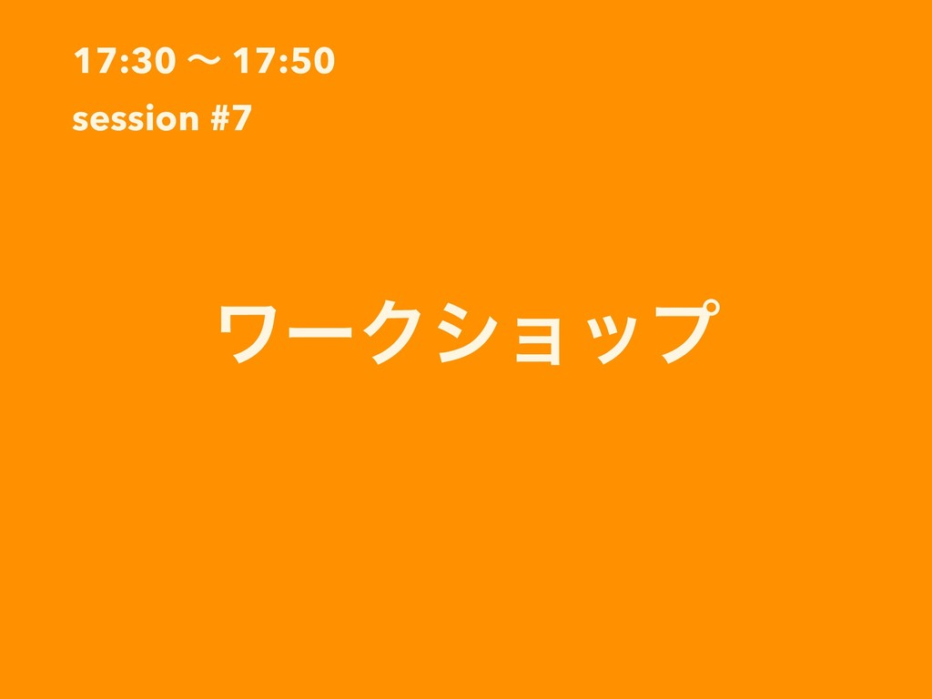 17:30 ʙ 17:50 session #7 ϫʔΫγϣοϓ