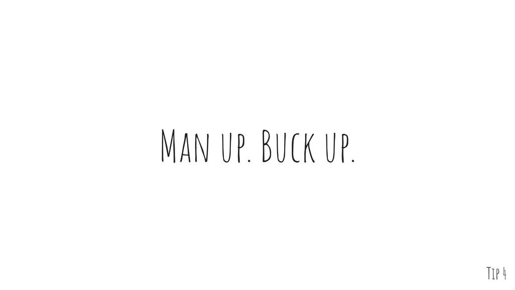 Man up. Buck up. Tip 4
