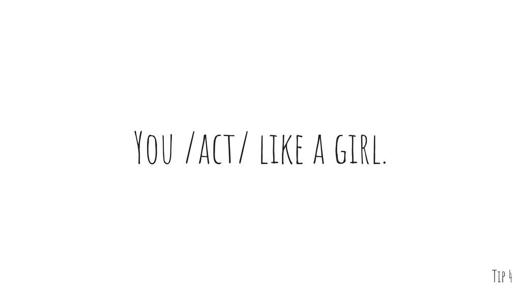 You /act/ like a girl. Tip 4