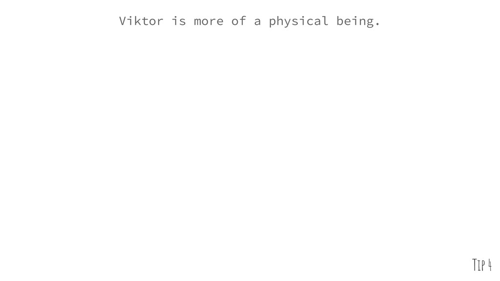 Viktor is more of a physical being. Tip 4