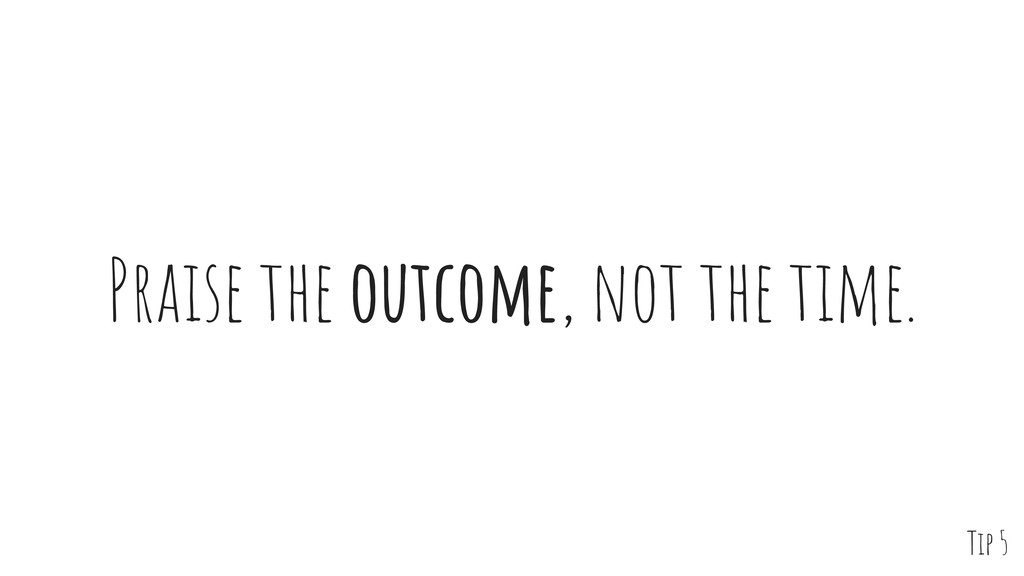 Praise the outcome, not the time. Tip 5