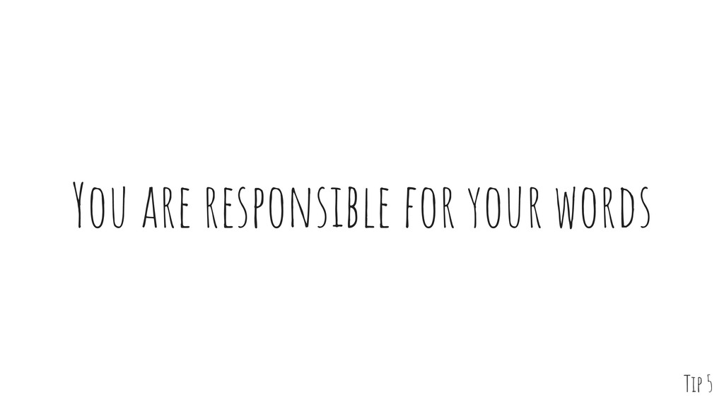 You are responsible for your words Tip 5