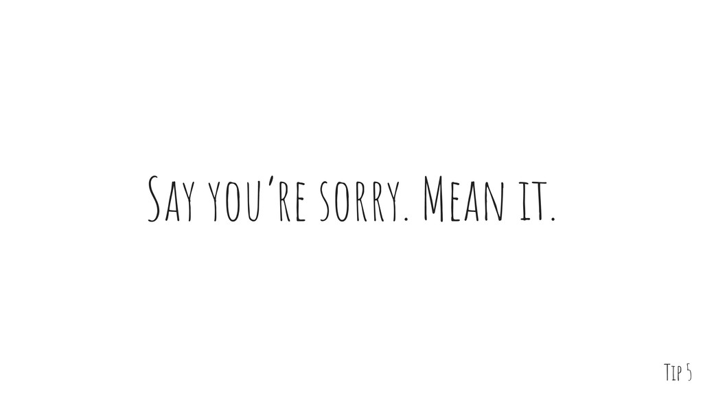Say you're sorry. Mean it. Tip 5