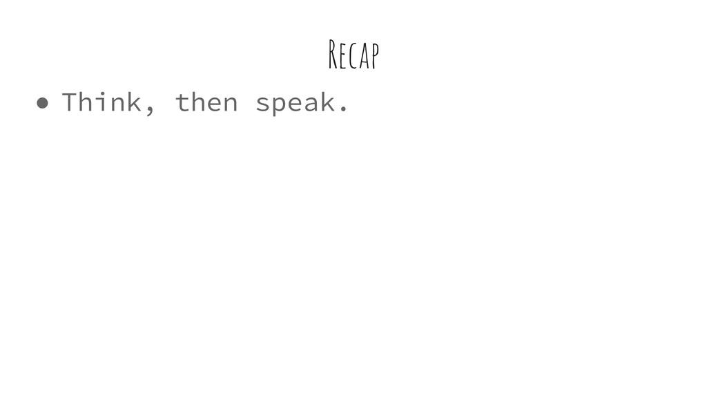 ● Think, then speak. Recap