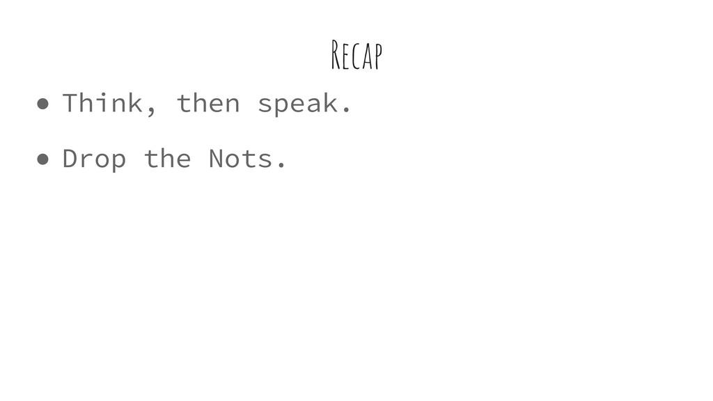 ● Think, then speak. ● Drop the Nots. Recap