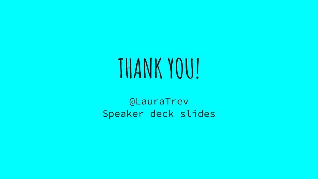 THANK YOU! @LauraTrev Speaker deck slides