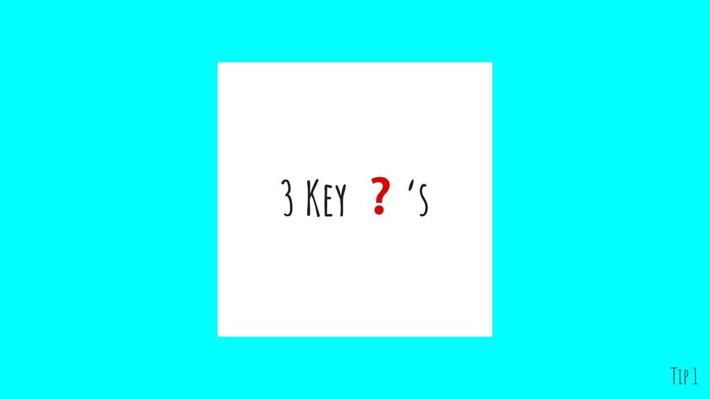 3 Key ❓'s Tip 1