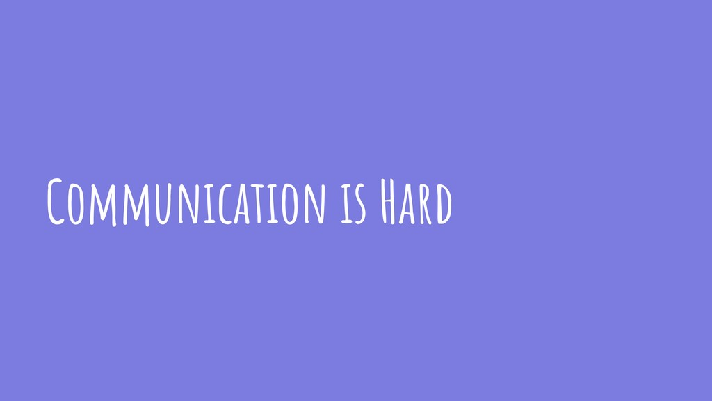 Communication is Hard