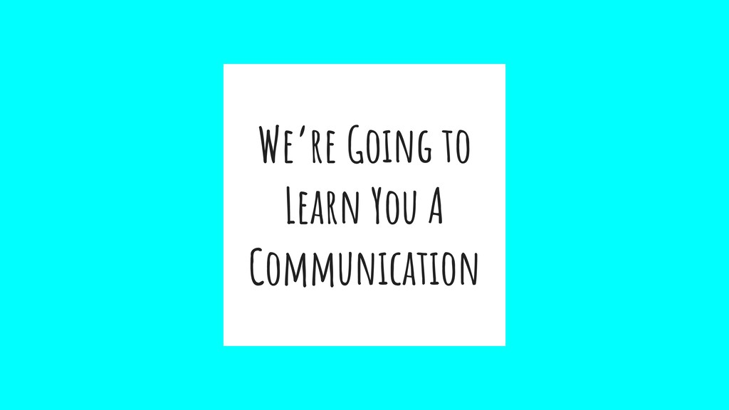 We're Going to Learn You A Communication