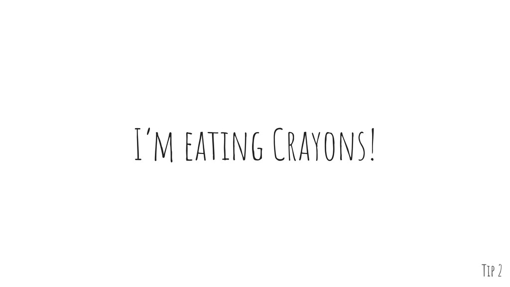 I'm eating Crayons! Tip 2