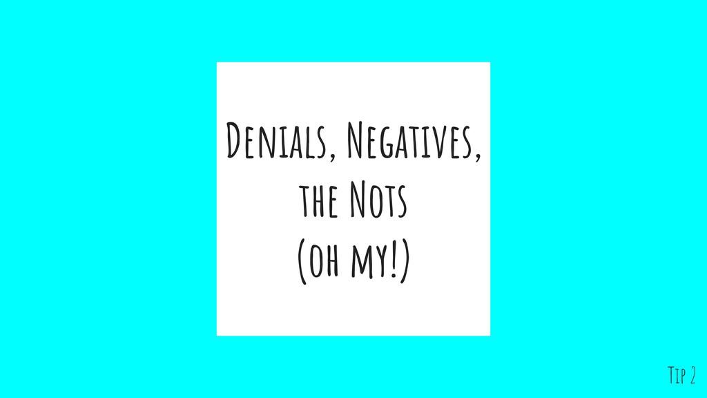 Denials, Negatives, the Nots (oh my!) Tip 2