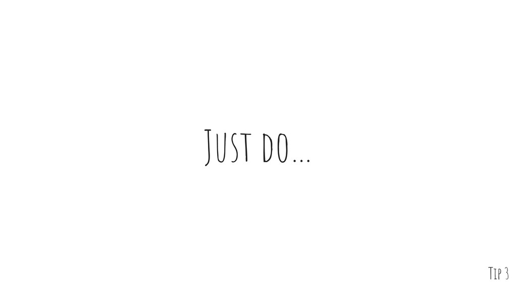 Just do… Tip 3