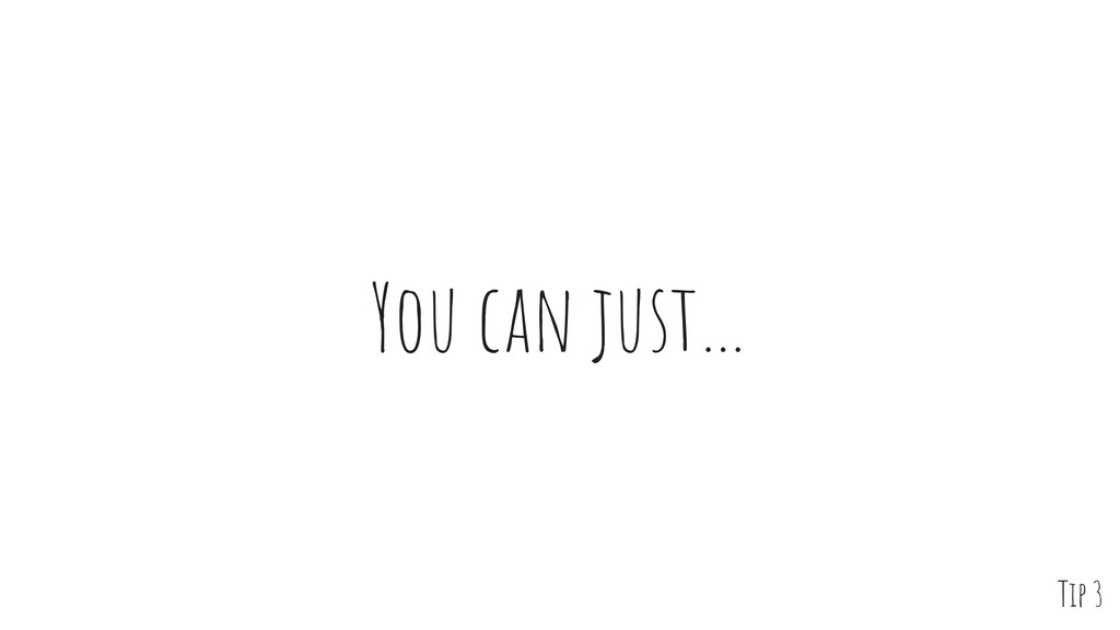 You can just… Tip 3