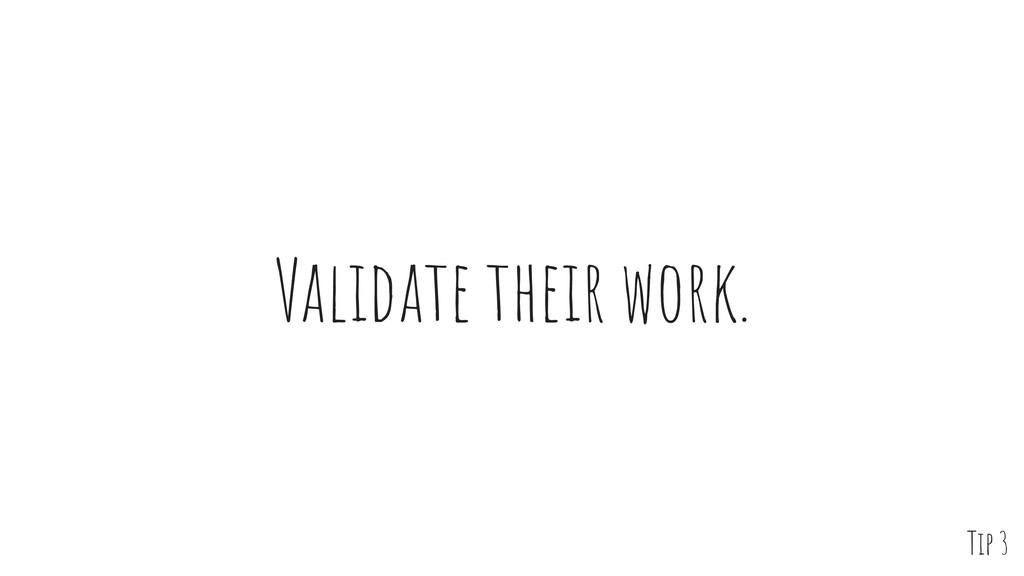 Validate their work. Tip 3