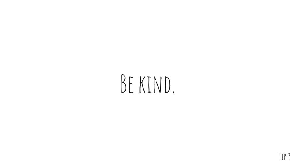 Be kind. Tip 3