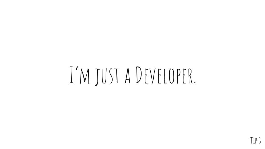 I'm just a Developer. Tip 3