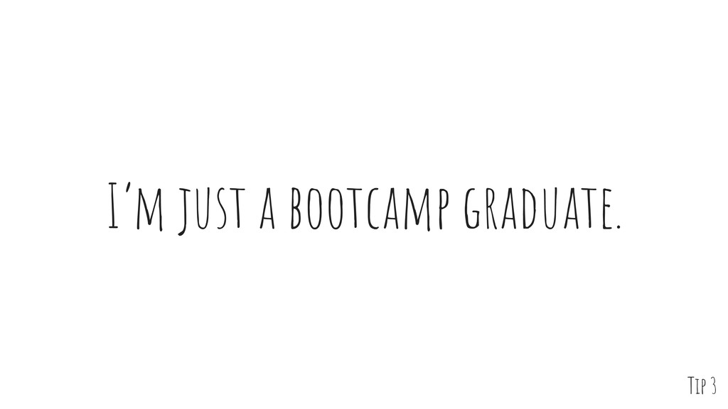 I'm just a bootcamp graduate. Tip 3