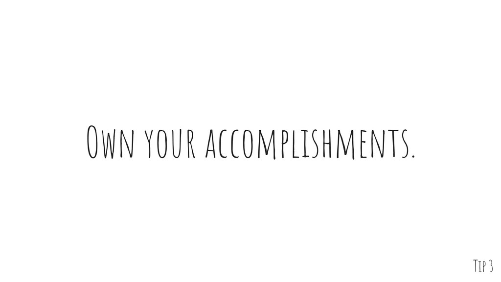 Own your accomplishments. Tip 3