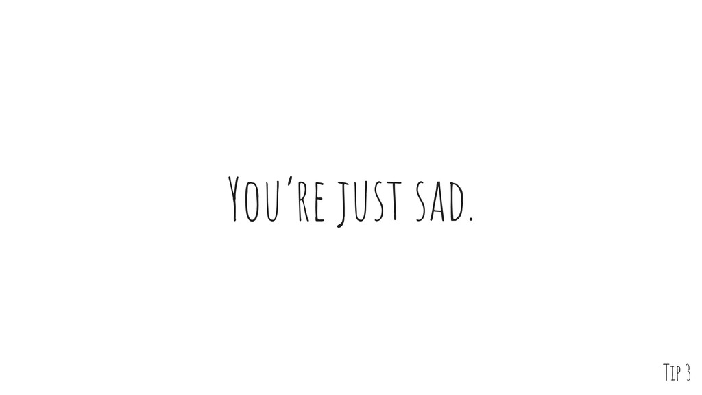 You're just sad. Tip 3