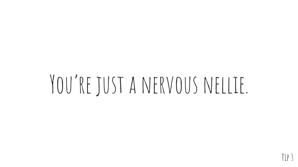 You're just a nervous nellie. Tip 3