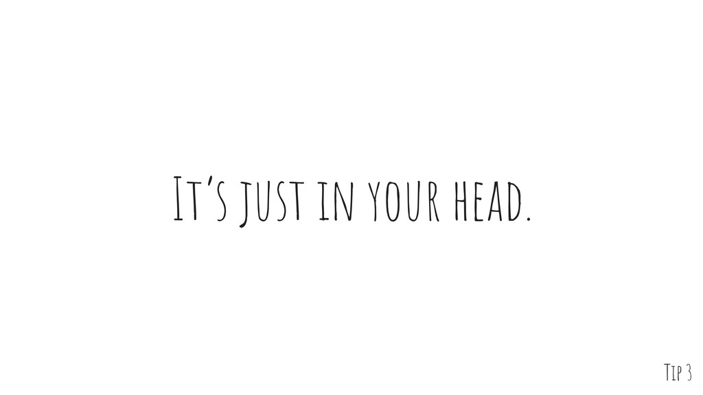 It's just in your head. Tip 3