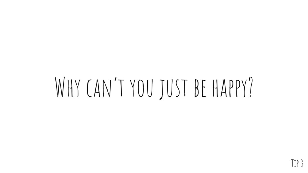 Why can't you just be happy? Tip 3