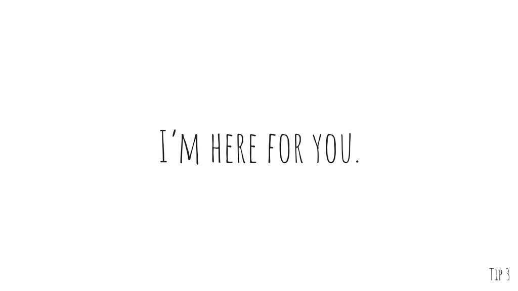 I'm here for you. Tip 3