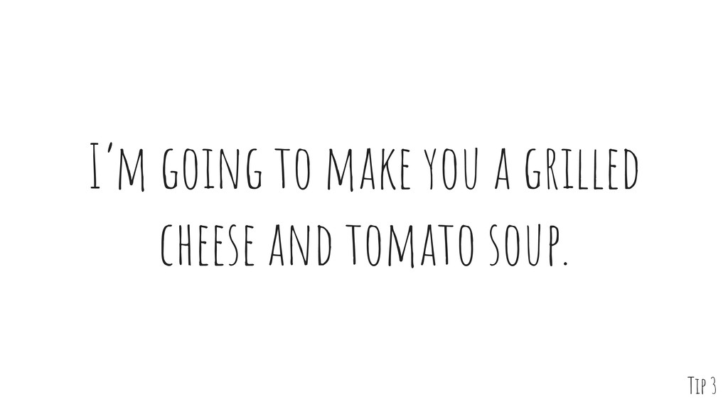 I'm going to make you a grilled cheese and toma...