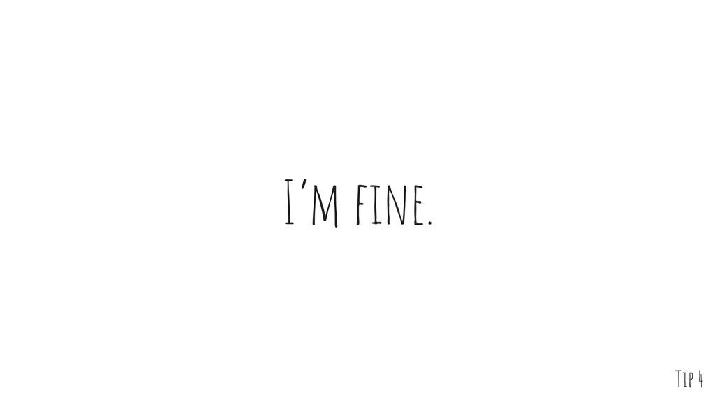 I'm fine. Tip 4