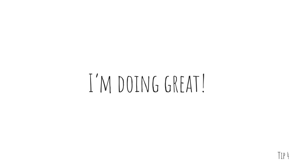 I'm doing great! Tip 4