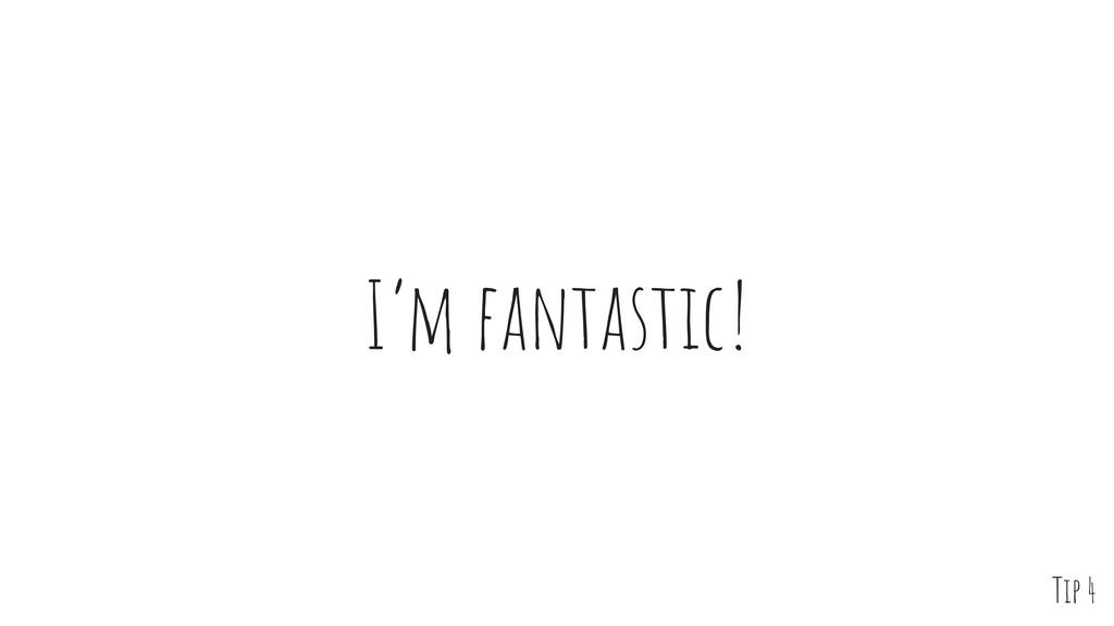 I'm fantastic! Tip 4