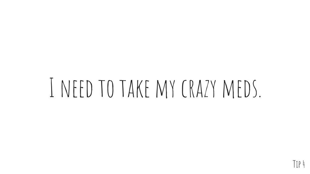 I need to take my crazy meds. Tip 4