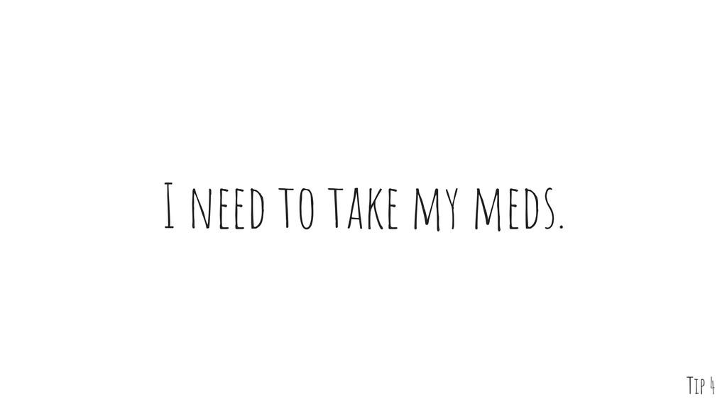 I need to take my meds. Tip 4