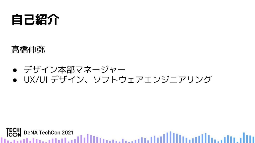 髙橋伸弥 ● デザイン本部マネージャー ● UX/UI デザイン、ソフトウェアエンジニアリング