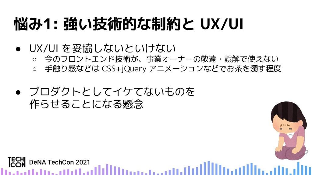 ● UX/UI を妥協しないといけない ○ 今のフロントエンド技術が、事業オーナーの敬遠・誤解...