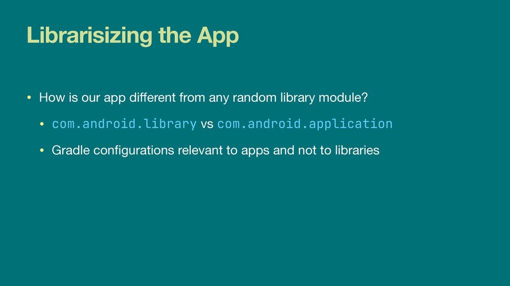 Librarisizing the App • How is our app di f f e...